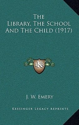 The Library, the School and the Child (1917) (Hardcover): J. W. Emery