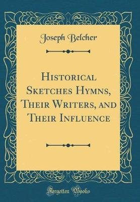 Historical Sketches Hymns, Their Writers, and Their Influence (Classic Reprint) (Hardcover): Joseph Belcher