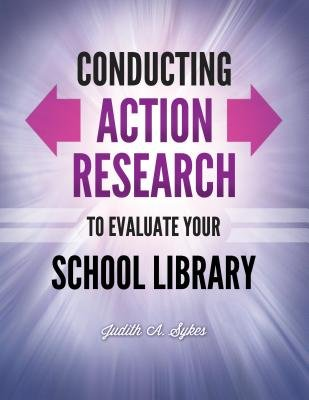 Conducting Action Research to Evaluate Your School Library (Electronic book text): Judith Anne Sykes