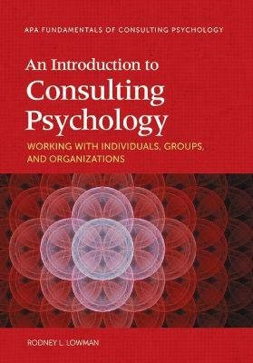An Introduction to Consulting Psychology - Working With Individuals, Groups, and Organizations (Paperback): Rodney L Lowman