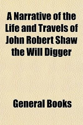A Narrative of the Life and Travels of John Robert Shaw the Will Digger (Paperback): General Books