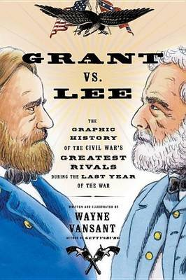 Grant vs. Lee - The Graphic History of the Civil War's Greatest Rivals During the Last Year of the War (Paperback): Wayne...