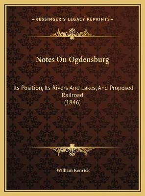 Notes on Ogdensburg - Its Position, Its Rivers and Lakes, and Proposed Railroad (1846) (Hardcover): William Kenrick