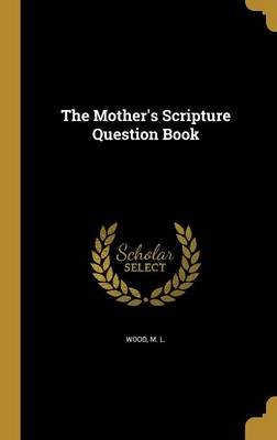 The Mother's Scripture Question Book (Hardcover): M L Wood