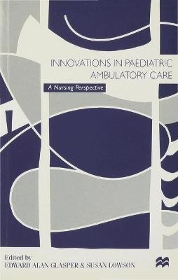 Innovations in Paediatric Ambulatory Care - A Nursing Perspective (Paperback): Alan Glasper, Susan Lowson