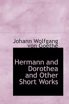 Hermann and Dorothea and Other Short Works (Paperback): Johann Wolfgang Von Goethe
