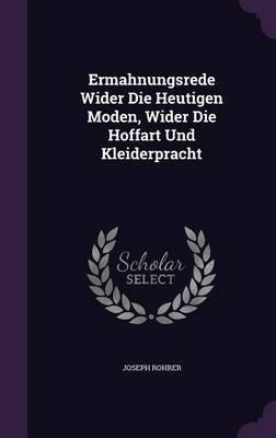 Ermahnungsrede Wider Die Heutigen Moden, Wider Die Hoffart Und Kleiderpracht (Hardcover): Joseph Rohrer