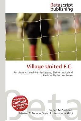 Village United F.C. (Paperback): Lambert M. Surhone, Mariam T. Tennoe, Susan F. Henssonow