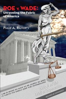 Roe V. Wade - Unraveling the Fabric of America (Paperback, Revised, Expand): Philip A. Rafferty
