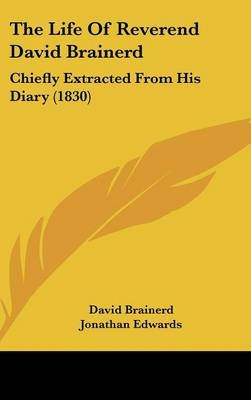The Life of Reverend David Brainerd - Chiefly Extracted from His Diary (1830) (Hardcover): David Brainerd