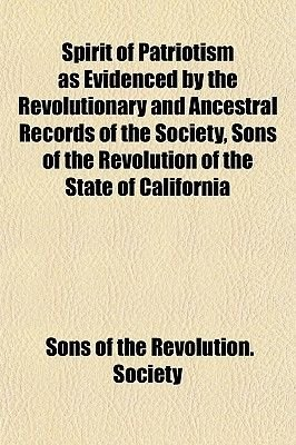 Spirit of Patriotism as Evidenced by the Revolutionary and Ancestral Records of the Society, Sons of the Revolution of the...