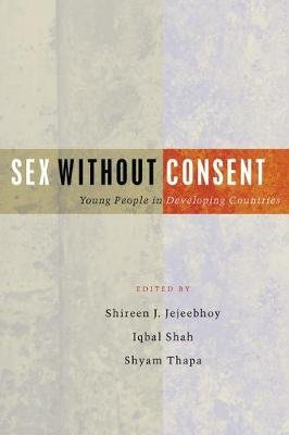 Sex Without Consent - Young People in Developing Countries (Electronic book text, 1st edition): Shireen J. Jejeebhoy, Iqbal...
