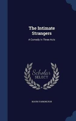 The Intimate Strangers - A Comedy in Three Acts (Hardcover): Booth Tarkington