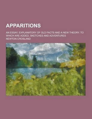 Apparitions; An Essay, Explanatory of Old Facts and a New Theory. to Which Are Added, Sketches and Adventures (Paperback):...