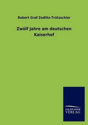 Zw LF Jahre Am Deutschen Kaiserhof (German, Paperback): Robert Graf Zedlitz-Tr Tzschler