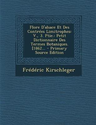 Flore D'Alsace Et Des Contrees Limitrophes - V., 3. Ptie.: Petit Dictionnaire Des Termes Botaniques. [1862... (English,...
