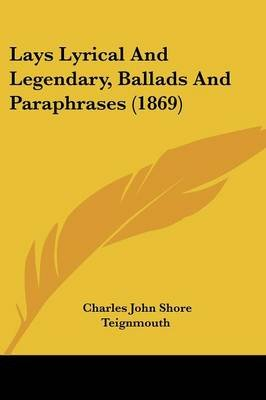 Lays Lyrical And Legendary, Ballads And Paraphrases (1869) (Paperback): Charles John Shore Teignmouth