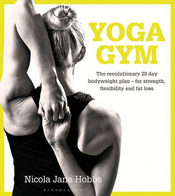 Yoga Gym - The Revolutionary 28 Day Bodyweight Plan - for Strength, Flexibility and Fat Loss (Paperback): Nicola Jane Hobbs