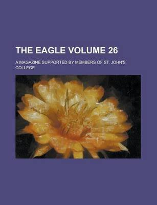 The Eagle; A Magazine Supported by Members of St. John's College Volume 26 (Paperback): United States National Education,...