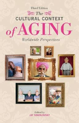 The Cultural Context of Aging - Worldwide Perspectives, 3rd Edition (Hardcover, 3rd Revised edition): Jay Sokolovsky
