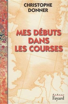 Mes Debuts Dans Les Courses (French, Electronic book text): Christophe Donner