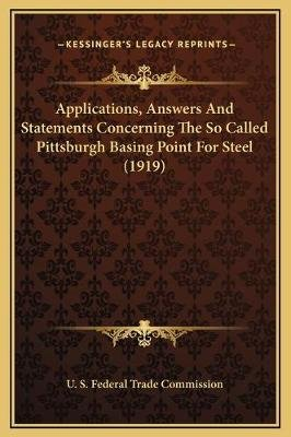 Applications, Answers and Statements Concerning the So Called Pittsburgh Basing Point for Steel (1919) (Hardcover): U S Federal...