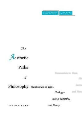 The Aesthetic Paths of Philosophy - Presentation in Kant, Heidegger, Lacoue-Labarthe, and Nancy (Paperback): Alison Ross