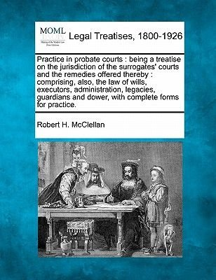 Practice in Probate Courts - Being a Treatise on the Jurisdiction of the Surrogates' Courts and the Remedies Offered...