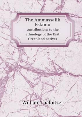 The Ammassalik Eskimo Contributions to the Ethnology of the East Greenland Natives (Paperback): William Thalbitzer