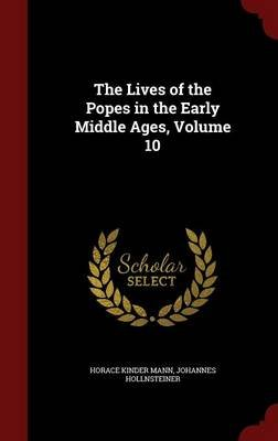 The Lives of the Popes in the Early Middle Ages, Volume 10 (Hardcover): Horace Kinder Mann, Johannes Hollnsteiner
