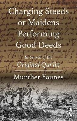 Charging Steeds or Maidens Performing Good Deeds - In Search of the Original Qur'an (Paperback): Munther Younes