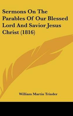 Sermons on the Parables of Our Blessed Lord and Savior Jesus Christ (1816) (Hardcover): William Martin Trinder