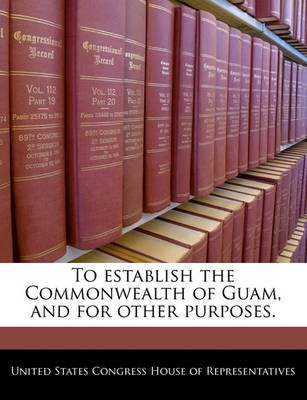 To Establish the Commonwealth of Guam, and for Other Purposes. (Paperback): United States Congress House of Represen