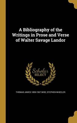 A Bibliography of the Writings in Prose and Verse of Walter Savage Landor (Hardcover): Thomas James 1859-1937 Wise, Stephen...