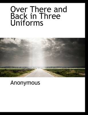 Over There and Back in Three Uniforms (Paperback): Anonymous