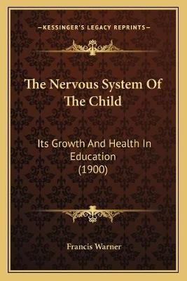 The Nervous System of the Child - Its Growth and Health in Education (1900) (Paperback): Francis Warner