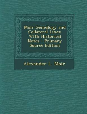 Moir Genealogy and Collateral Lines - With Historical Notes (Paperback): Alexander L. Moir