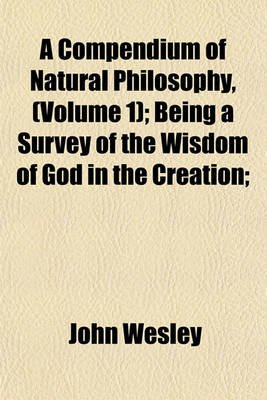 A Compendium of Natural Philosophy, (Volume 1); Being a Survey of the Wisdom of God in the Creation; (Paperback): John Wesley