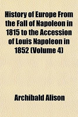History of Europe from the Fall of Napoleon in 1815 to the Accession of Louis Napoleon in 1852 (Volume 4) (Paperback):...