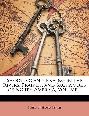 Shooting and Fishing in the Rivers, Prairies, and Backwoods of North America, Volume 1 (Paperback): Benedict Henry Revoil