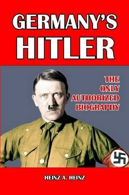 Germany's Hitler: The Only Authorized Biography (Paperback): Heinz A Heinz