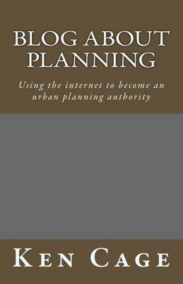 Blog about Planning - Using the Internet to Become an Urban Planning Authority (Paperback): Ken Cage