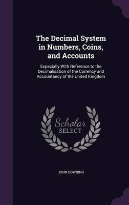 The Decimal System in Numbers, Coins, and Accounts - Especially with Reference to the Decimalisation of the Currency and...