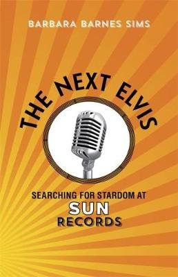 The Next Elvis - Searching for Stardom at Sun Records (Hardcover): Barbara Barnes Sims