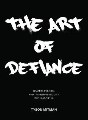 The Art of Defiance - Graffiti, Politics and the Reimagined City in Philadelphia (Paperback): Tyson Mitman