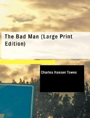 The Bad Man (Large print, Paperback, large type edition): Charles Hanson Towne