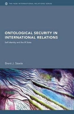 Ontological Security in International Relations - Self-Identity and the IR State (Electronic book text): Brent J Steele