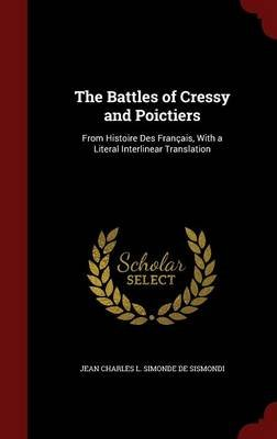The Battles of Cressy and Poictiers - From Histoire Des Francais, with a Literal Interlinear Translation (Hardcover): Jean...
