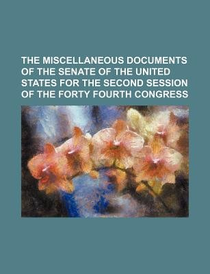 The Miscellaneous Documents of the Senate of the United States for the Second Session of the Forty Fourth Congress (Paperback):...