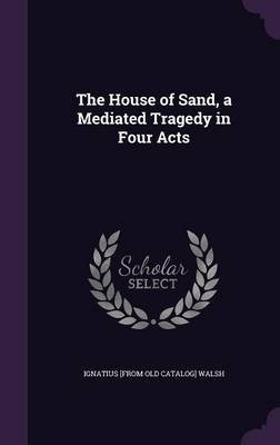 The House of Sand, a Mediated Tragedy in Four Acts (Hardcover): Ignatius [From Old Catalog] Walsh